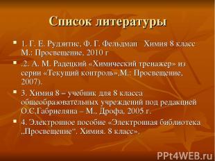 Список литературы 1. Г. Е. Рудзитис, Ф. Г. Фельдман Химия 8 класс М.: Просвещени
