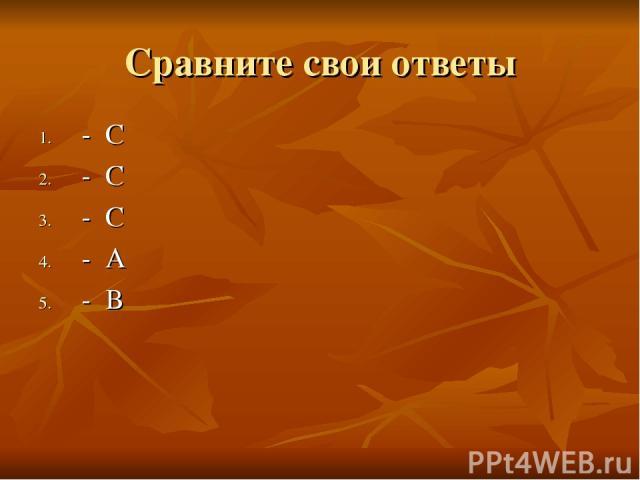 Сравните свои ответы - С - С - С - А - В