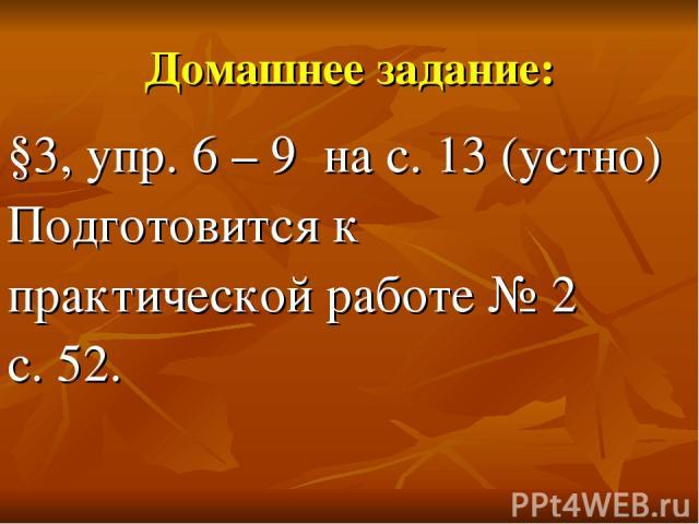 Домашнее задание: §3, упр. 6 – 9 на с. 13 (устно) Подготовится к практической работе № 2 с. 52.