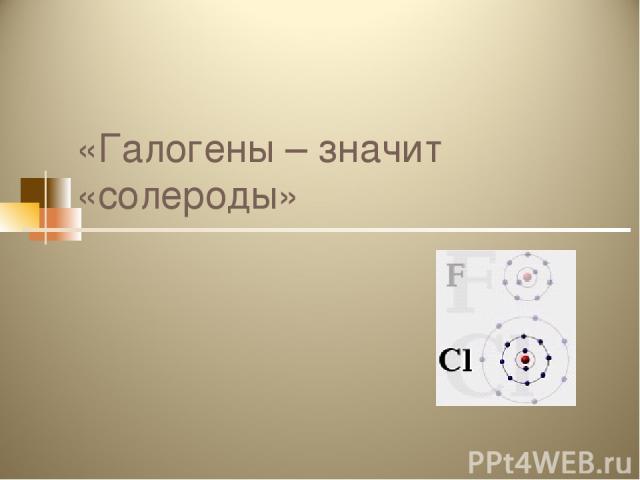 «Галогены – значит «солероды»