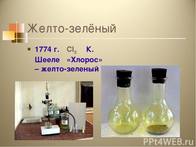 Желто-зелёный 1774 г. Cl2 К. Шееле «Хлорос» – желто-зеленый