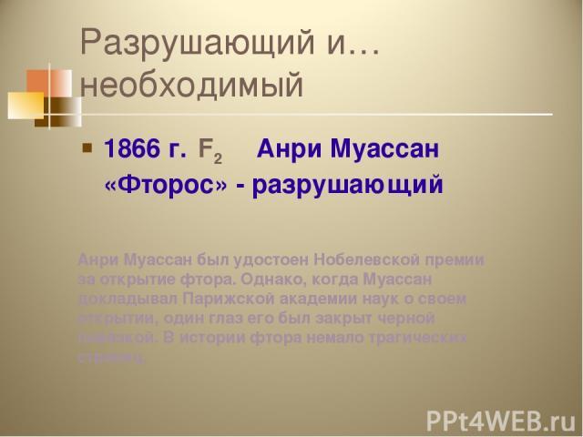 Разрушающий и…необходимый 1866 г. F2 Анри Муассан «Фторос» - разрушающий Анри Муассан был удостоен Нобелевской премии за открытие фтора. Однако, когда Муассан докладывал Парижской академии наук о своем открытии, один глаз его был закрыт черной повяз…