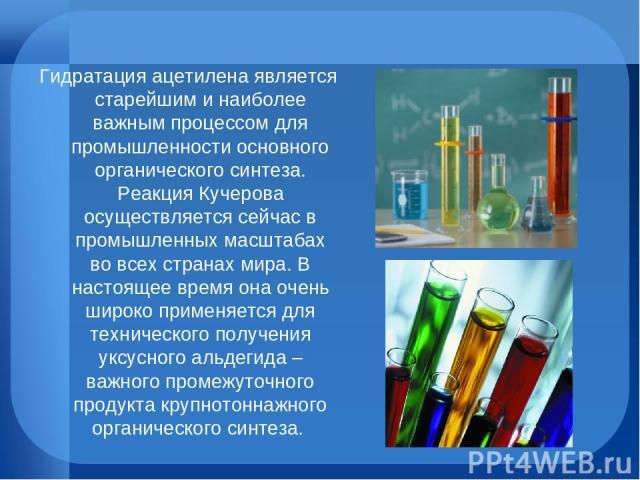 Гидратация ацетилена является старейшим и наиболее важным процессом для промышленности основного органического синтеза. Реакция Кучерова осуществляется сейчас в промышленных масштабах во всех странах мира. В настоящее время она очень широко применяе…