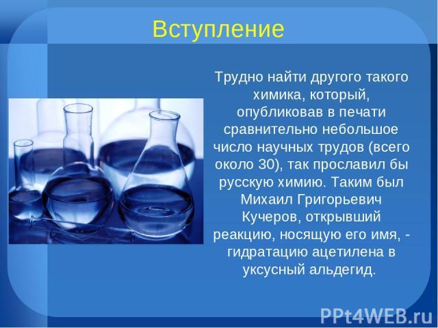 Вступление Трудно найти другого такого химика, который, опубликовав в печати сравнительно небольшое число научных трудов (всего около 30), так прославил бы русскую химию. Таким был Михаил Григорьевич Кучеров, открывший реакцию, носящую его имя, - ги…