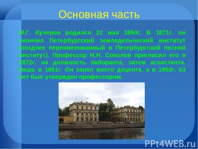 Основная часть М.Г. Кучеров родился 22 мая 1850г. В 1871г. он окончил Петербургский земледельческий институт (позднее переименованный в Петербургский лесной институт). Профессор Н.Н. Соколов пригласил его в 1872г. на должность лаборанта, затем ассис…