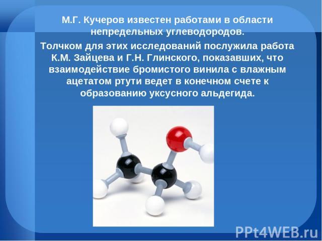 М.Г. Кучеров известен работами в области непредельных углеводородов. Толчком для этих исследований послужила работа К.М. Зайцева и Г.Н. Глинского, показавших, что взаимодействие бромистого винила с влажным ацетатом ртути ведет в конечном счете к обр…