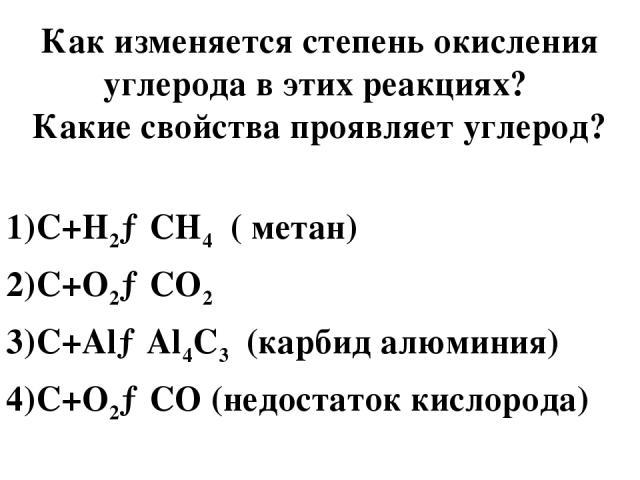 Как изменяется степень окисления углерода в этих реакциях? Какие свойства проявляет углерод? 1)C+H2→CH4 ( метан) 2)C+O2→CO2 3)C+Al→Al4C3 (карбид алюминия) 4)C+O2→CO (недостаток кислорода)