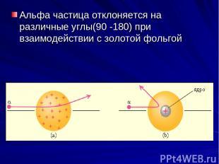 Альфа частица отклоняется на различные углы(90 -180) при взаимодействии с золото