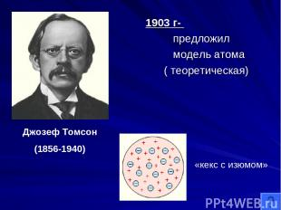 1903 г- предложил модель атома ( теоретическая) Джозеф Томсон (1856-1940) «кекс