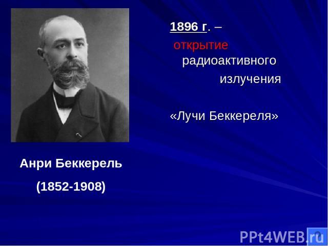 1896 г. – открытие радиоактивного излучения «Лучи Беккереля» Анри Беккерель (1852-1908)