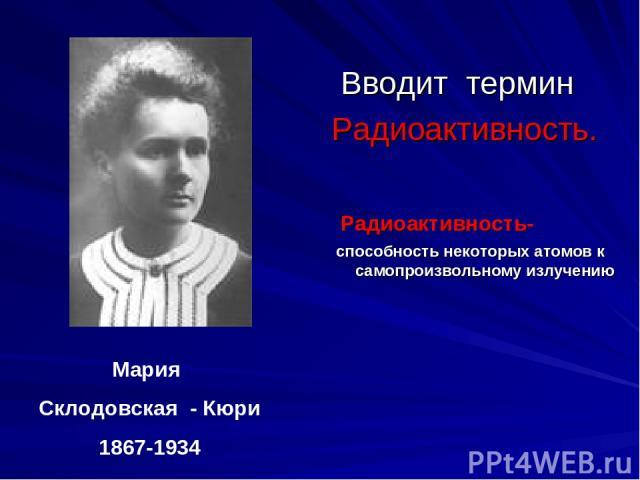 Вводит термин Радиоактивность. Радиоактивность- способность некоторых атомов к самопроизвольному излучению Мария Склодовская - Кюри 1867-1934
