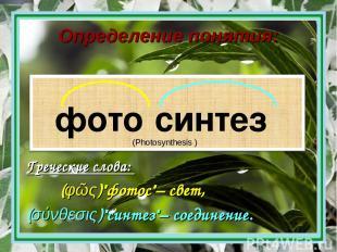 """Определение понятия: фото синтез Греческие слова: (φῶς)""""фотос""""– свет, (σύνθεσις)"""