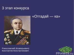 3 этап конкурса «Отгадай — ка» Рокоссовский (Ксаверьевич) Константин Константино