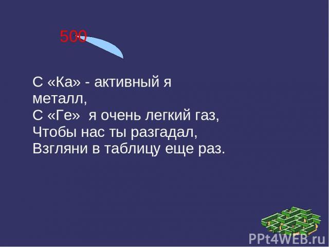 500 С «Ка» - активный я металл, С «Ге» я очень легкий газ, Чтобы нас ты разгадал, Взгляни в таблицу еще раз.