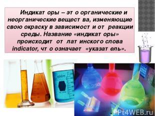Индикаторы – это органические и неорганические вещества, изменяющие свою окраску