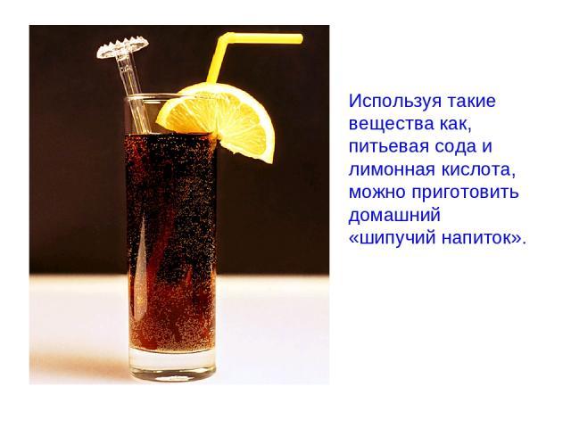 Используя такие вещества как, питьевая сода и лимонная кислота, можно приготовить домашний «шипучий напиток».