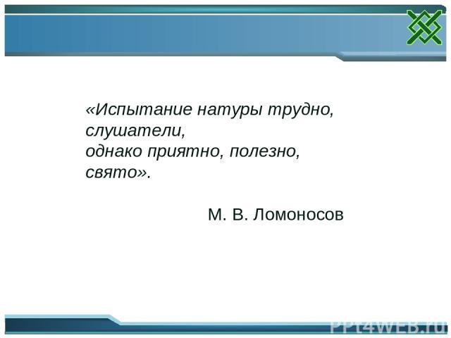 «Испытание натуры трудно, слушатели, однако приятно, полезно, свято». М. В. Ломоносов