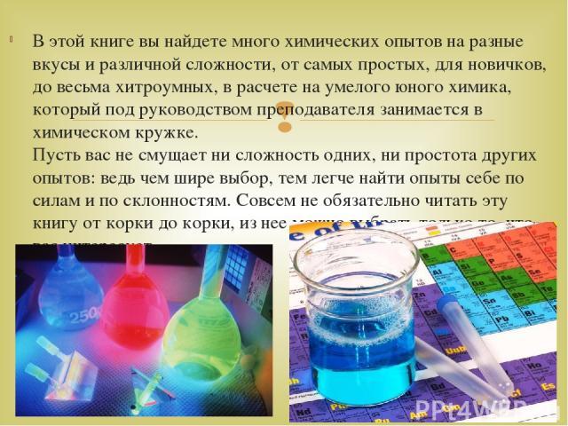 В этой книге вы найдете много химических опытов на разные вкусы и различной сложности, от самых простых, для новичков, до весьма хитроумных, в расчете на умелого юного химика, который под руководством преподавателя занимается в химическом кружке. П…