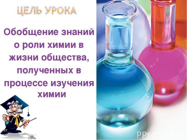Обобщение знаний о роли химии в жизни общества, полученных в процессе изучения химии