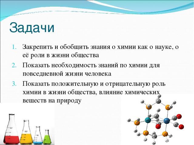 Задачи Закрепить и обобщить знания о химии как о науке, о её роли в жизни общества Показать необходимость знаний по химии для повседневной жизни человека Показать положительную и отрицательную роль химии в жизни общества, влияние химических веществ …