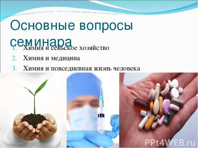 Основные вопросы семинара Химия и сельское хозяйство Химия и медицина Химия и повседневная жизнь человека