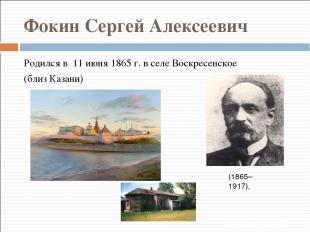 Фокин Сергей Алексеевич Родился в 11 июня 1865 г. в селе Воскресенское (близ Каз