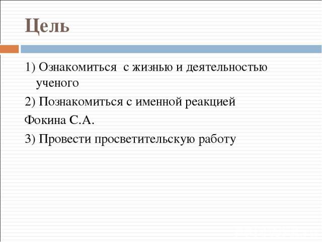 Цель 1) Ознакомиться с жизнью и деятельностью ученого 2) Познакомиться с именной реакцией Фокина С.А. 3) Провести просветительскую работу