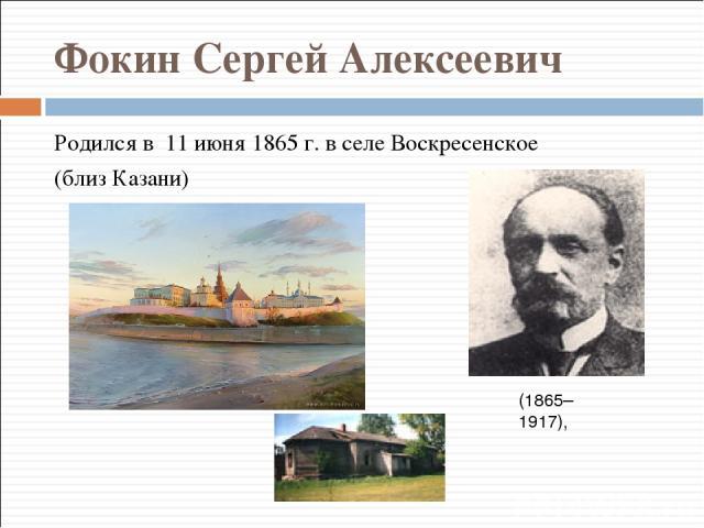 Фокин Сергей Алексеевич Родился в 11 июня 1865 г. в селе Воскресенское (близ Казани) (1865–1917),