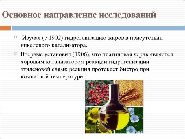 Основное направление исследований Изучал (с 1902) гидрогенизацию жиров в присутствии никелевого катализатора. Впервые установил (1906), что платиновая чернь является хорошим катализатором реакции гидрогенизации этиленовой связи: реакция протекает бы…