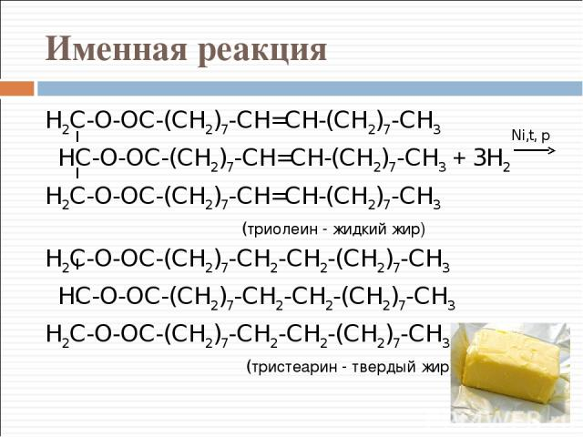 Именная реакция H2C-O-OC-(CH2)7-CH=CH-(CH2)7-CH3 HC-O-OC-(CH2)7-CH=CH-(CH2)7-CH3 + 3H2 H2C-O-OC-(CH2)7-CH=CH-(CH2)7-CH3 (триолеин - жидкий жир) H2C-O-OC-(CH2)7-CH2-CH2-(CH2)7-CH3 HC-O-OC-(CH2)7-CH2-CH2-(CH2)7-CH3 H2C-O-OC-(CH2)7-CH2-CH2-(CH2)7-CH3 (…