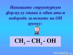 Напишите структурную формулу этана и один атом водорода замените на ОН группу: С