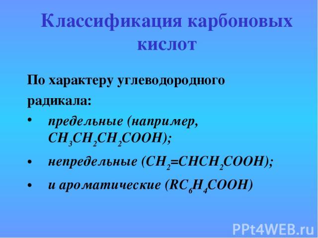 Классификация карбоновых кислот По характеру углеводородного радикала: предельные (например, CH3CH2CH2COOH); непредельные (CH2=CHCH2COOH); и ароматические (RC6H4COOH)