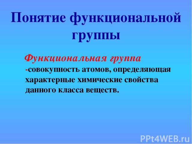 Понятие функциональной группы Функциональная группа -совокупность атомов, определяющая характерные химические свойства данного класса веществ.