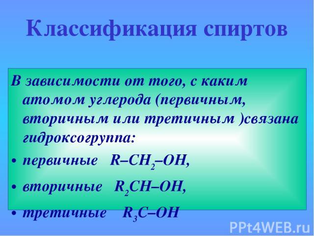 Классификация спиртов В зависимости от того, с каким атомом углерода (первичным, вторичным или третичным )связана гидроксогруппа: первичные R–CH2–OH, вторичные R2CH–OH, третичныеR3C–OH