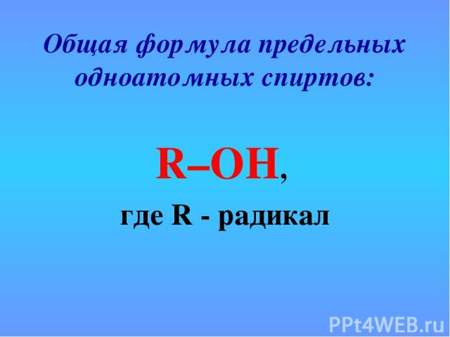 Общая формула предельных одноатомных спиртов: R–OH, где R - радикал