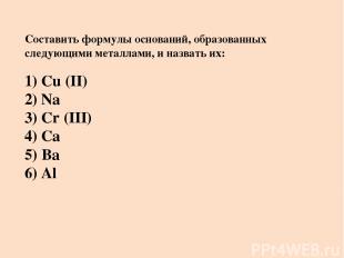 Составить формулы оснований, образованных следующими металлами, и назвать их: 1)