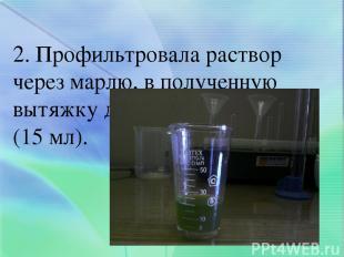 2. Профильтровала раствор через марлю, в полученную вытяжку добавила спирт (15 м