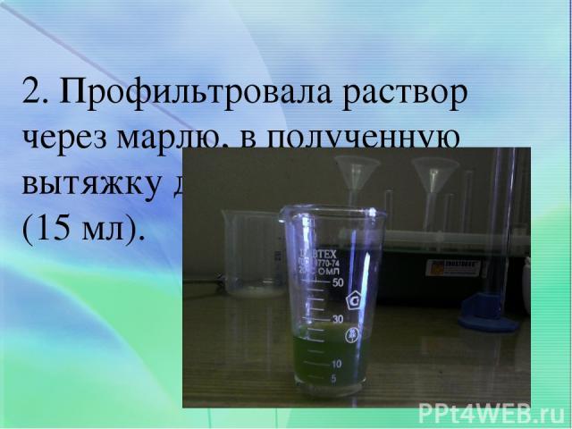 2. Профильтровала раствор через марлю, в полученную вытяжку добавила спирт (15 мл).