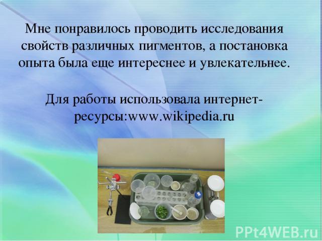 Мне понравилось проводить исследования свойств различных пигментов, а постановка опыта была еще интереснее и увлекательнее. Для работы использовала интернет-ресурсы:www.wikipedia.ru