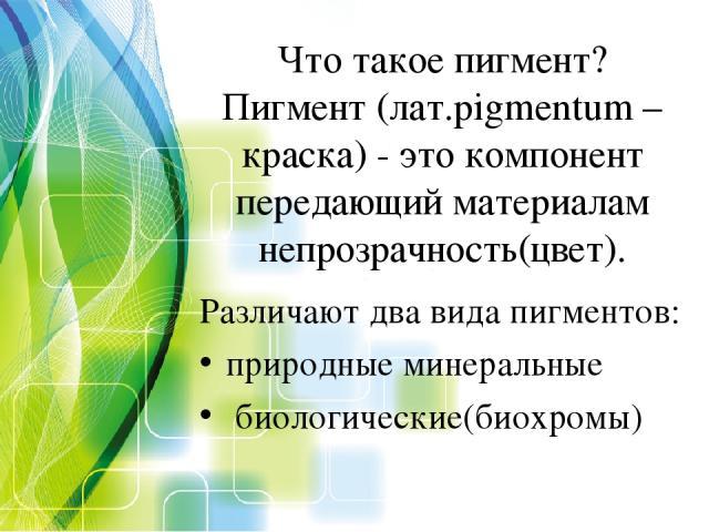Что такое пигмент? Пигмент (лат.pigmentum – краска) - это компонент передающий материалам непрозрачность(цвет). Различают два вида пигментов: природные минеральные биологические(биохромы)