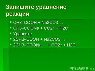 Запишите уравнение реакции СН3–COOH + Na2СО3 → CH3–COONa + СО2↑ + H2О Уравните 2