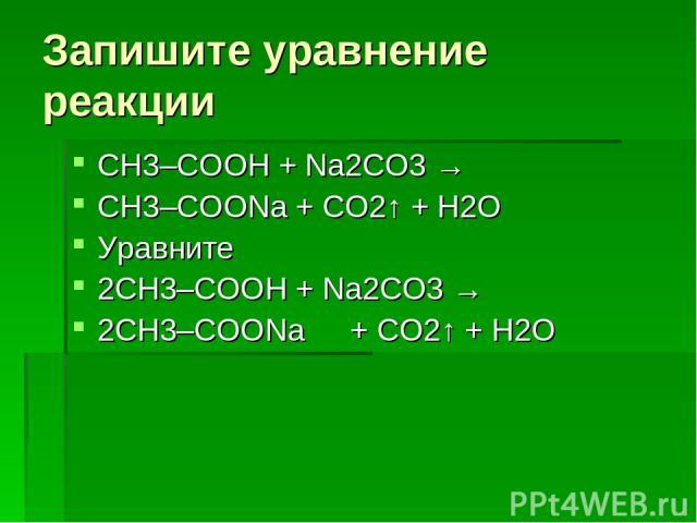 Запишите уравнение реакции СН3–COOH + Na2СО3 → CH3–COONa + СО2↑ + H2О Уравните 2СН3–COOH + Na2СО3 → 2CH3–COONa + СО2↑ + H2О