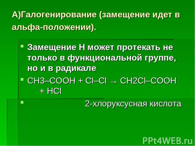 А)Галогенирование (замещение идет в альфа-положении). Замещение Н может протекать не только в функциональной группе, но и в радикале СН3–COOH + Cl–Cl → СН2Cl–COOH + HCl 2-хлоруксусная кислота