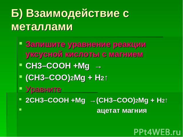 Б) Взаимодействие с металлами Запишите уравнение реакции уксусной кислоты с магнием СН3–COOH +Mg → (CH3–COO)2Mg + H2↑ Уравните 2СН3–COOH +Mg →(CH3–COO)2Mg + H2↑ ацетат магния