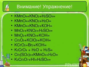 Внимание! Упражнение! KMnO4+KNO2+H2SO4= KMnO4+KNO2+H2O= KMnO4+KNO2+КОН= MnO2+KNO