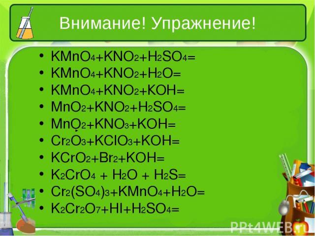 Внимание! Упражнение! KMnO4+KNO2+H2SO4= KMnO4+KNO2+H2O= KMnO4+KNO2+КОН= MnO2+KNO2+H2SO4= MnO2+KNO3+KOH= Cr2O3+KClO3+KOH= KCrO2+Br2+KOH= K2CrO4 + H2O + H2S= Cr2(SO4)3+KMnO4+H2O= K2Cr2O7+HI+H2SO4=