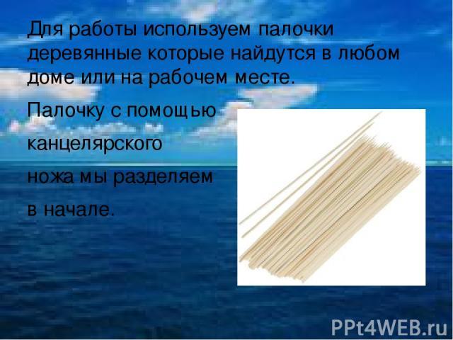 Для работы используем палочки деревянные которые найдутся в любом доме или на рабочем месте. Палочку с помощью канцелярского ножа мы разделяем в начале.