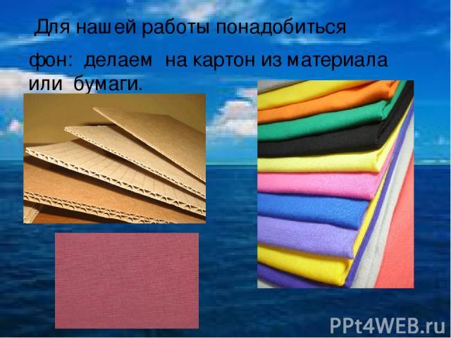 Для нашей работы понадобиться фон: делаем на картон из материала или бумаги.