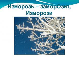 Изморозь – заморОзит, Изморози