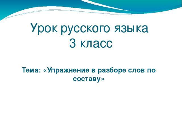 Урок русского языка 3 класс Тема: «Упражнение в разборе слов по составу»